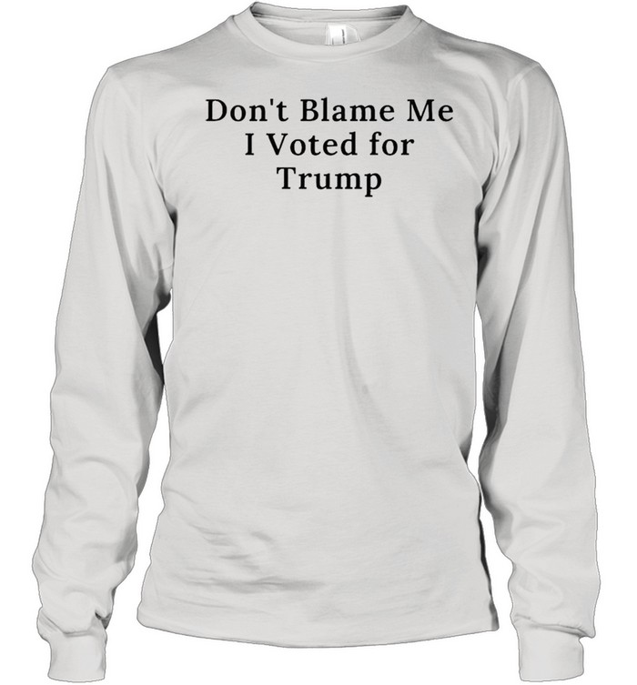 Dont blame me I voted for Trump shirt Long Sleeved T-shirt