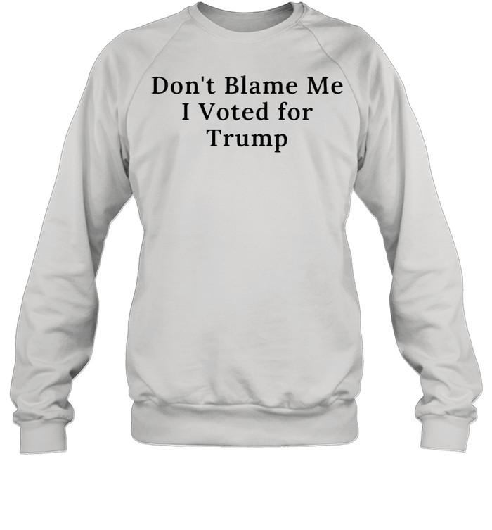 Dont blame me I voted for Trump shirt Unisex Sweatshirt