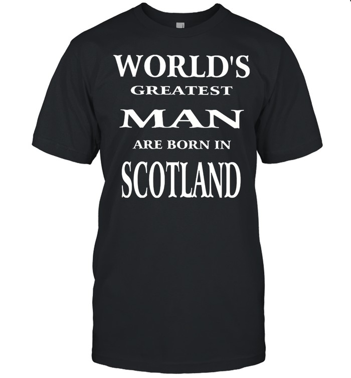 Worlds greatest man are born in scotland shirt
