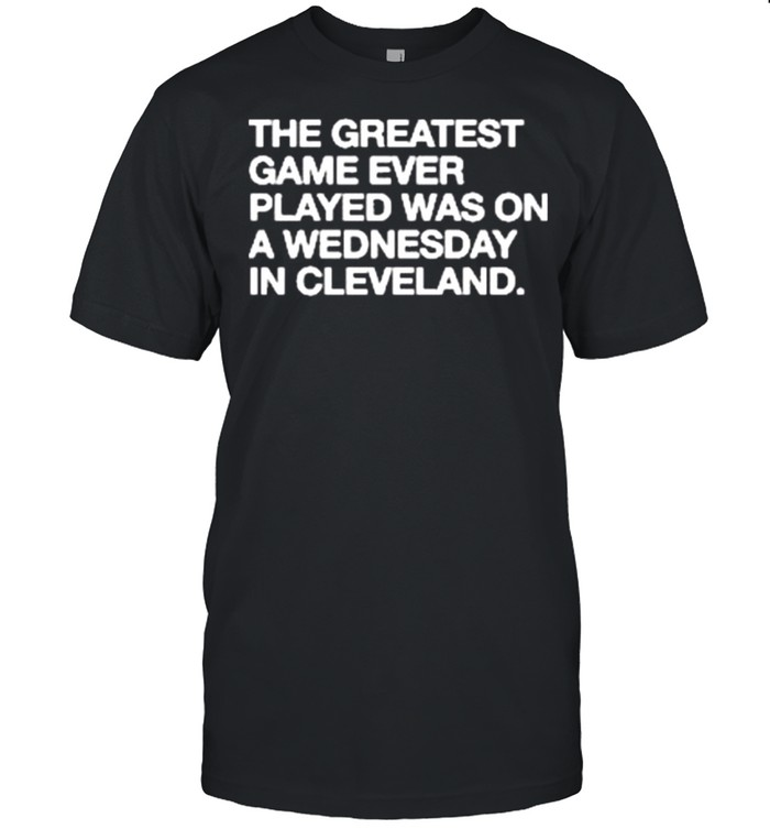 The greatest game ever played a wednesday in Cleveland shirt