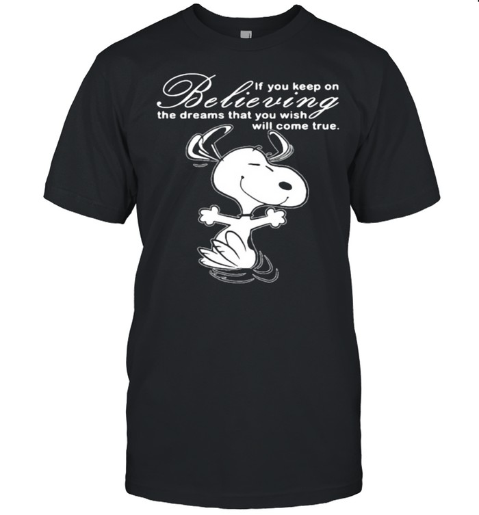 If You Keep On Believing The Dreams That You Wish Will Come True Snoopy Shirt
