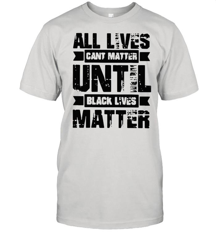 All lives cant matter until black lives matter shirt