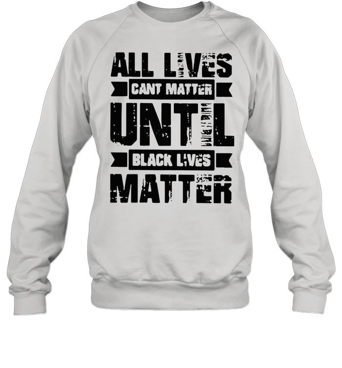 All lives cant matter until black lives matter shirt Unisex Sweatshirt