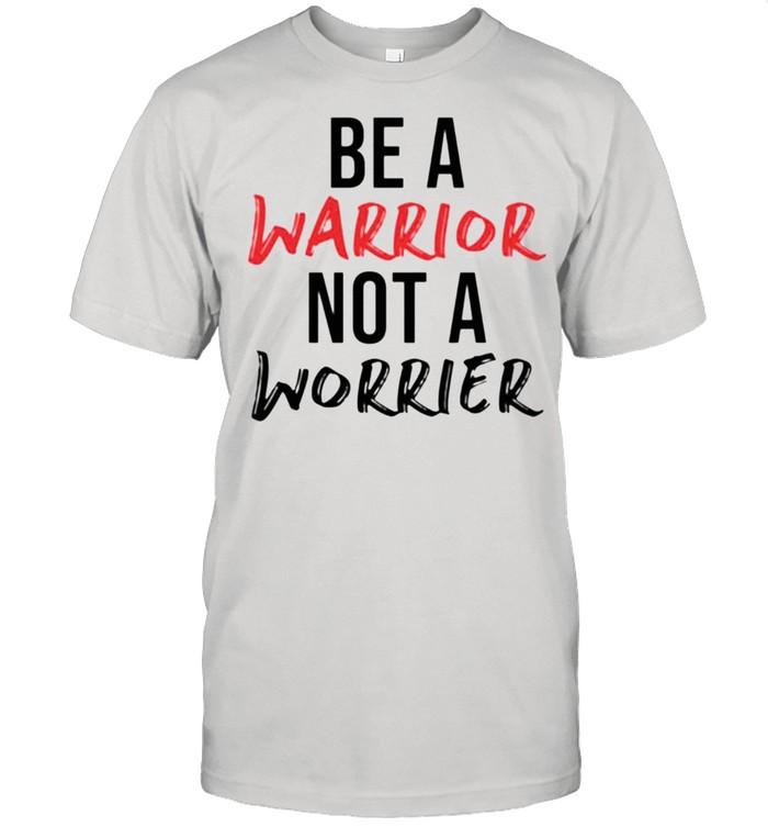 Be a warrior not a worrier shirt