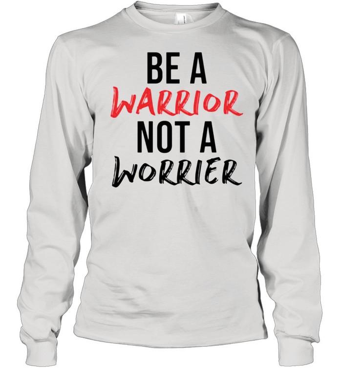 Be a warrior not a worrier shirt Long Sleeved T-shirt