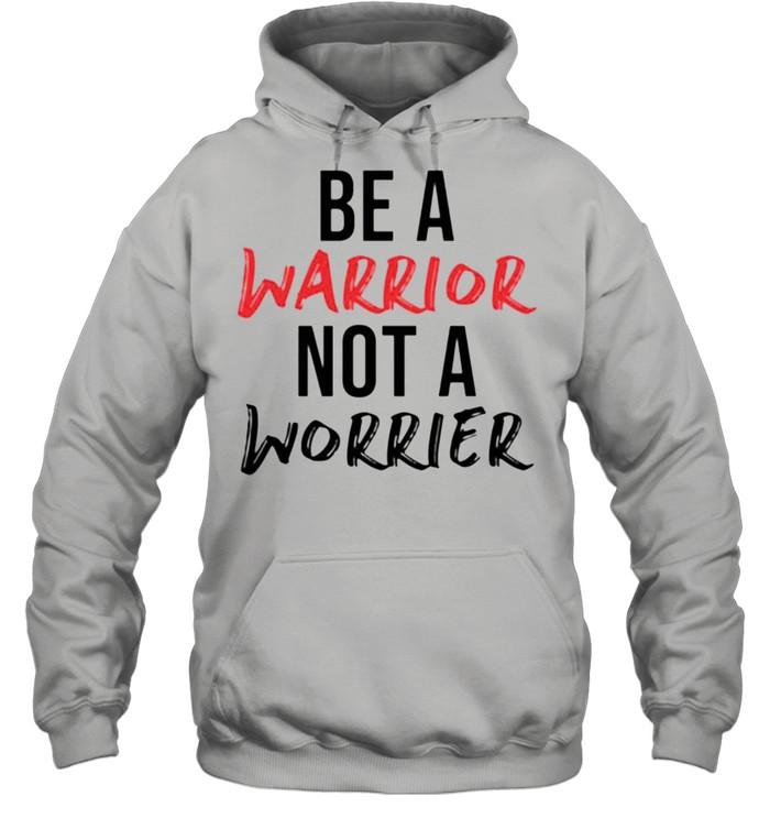 Be a warrior not a worrier shirt Unisex Hoodie
