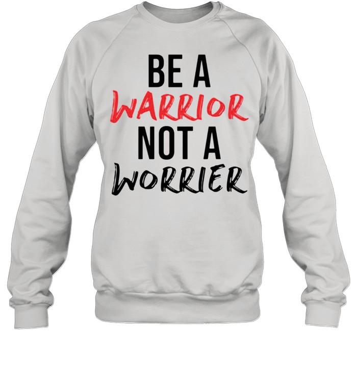 Be a warrior not a worrier shirt Unisex Sweatshirt