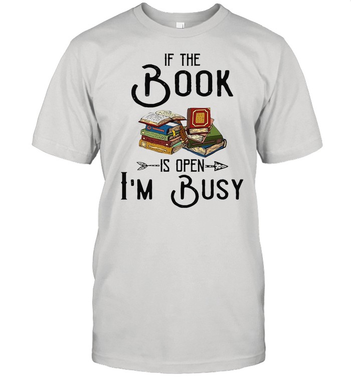 If The Book Is Open I'm Busy T-shirt