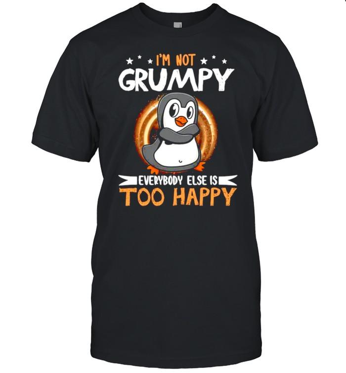 Penguin Not Grumpy Everybody Too Happy shirt