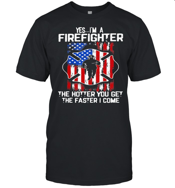 Yes I'm A Firefighter The Hotter You Get The Faster I Come American Flag Shirt
