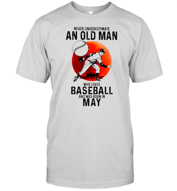 Never Underestimate An Old Man Who Loves Baseball And Was Born In May shirt