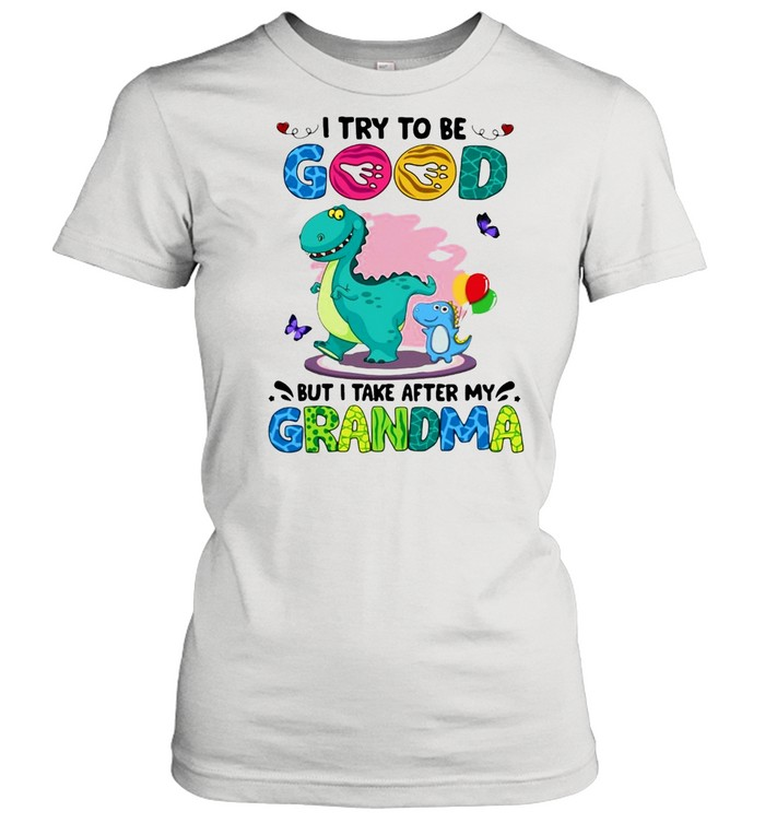 Dinosaurs I Try To Be Good But I Take After My Grandma T-shirt Classic Women's T-shirt