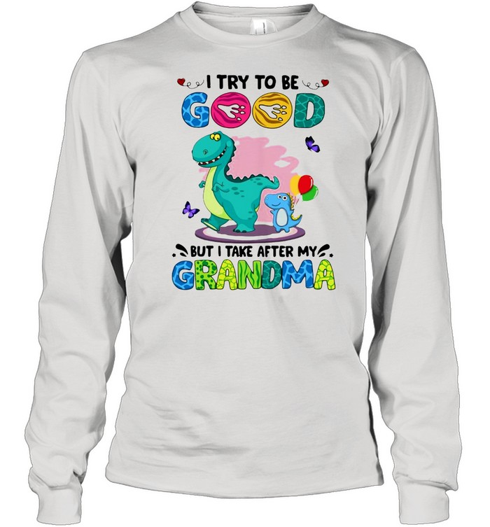 Dinosaurs I Try To Be Good But I Take After My Grandma T-shirt Long Sleeved T-shirt