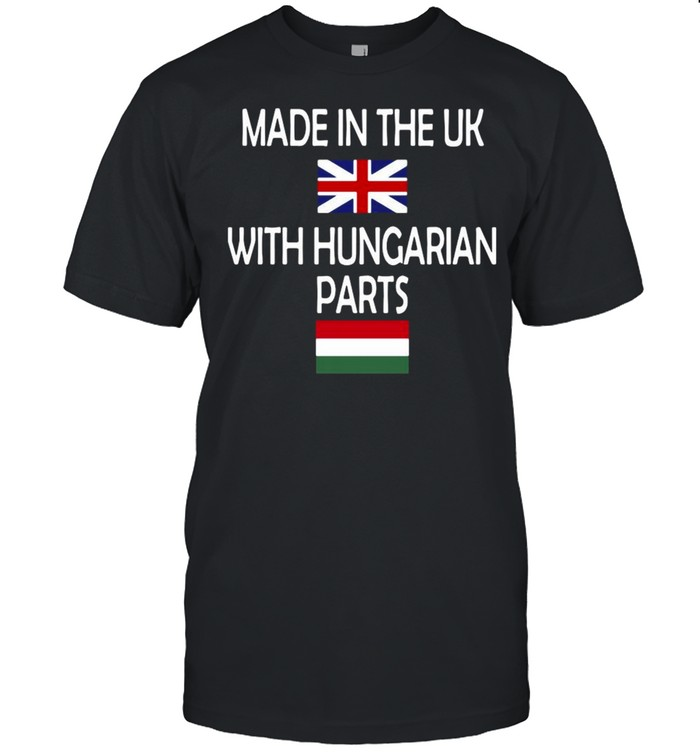 Made In The Uk With Hungarian Parts Flag Shirt