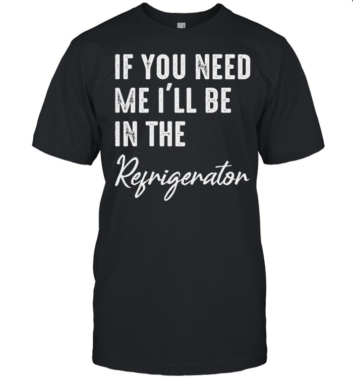 If you need me Ill be in the refrigerator shirt
