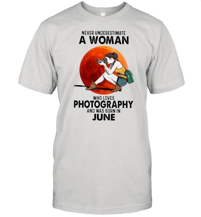 Never Underestimate An Old Woman Who Loves Photography And Was Born In June shirt