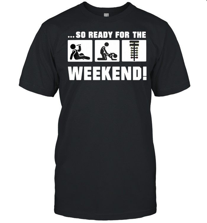 So Ready For The Weekend Drinking Fucking And Spotlight shirt