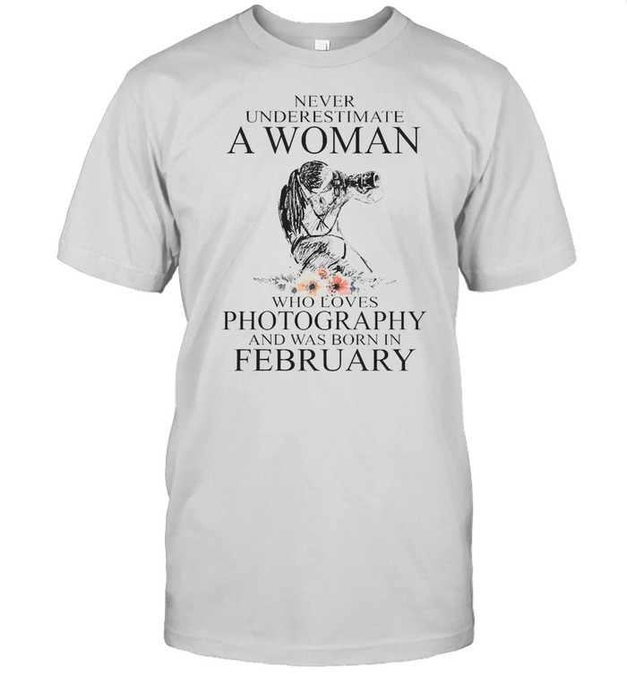 Never Underestimate A Woman Who Loves Photography And Was Born In February T-shirt