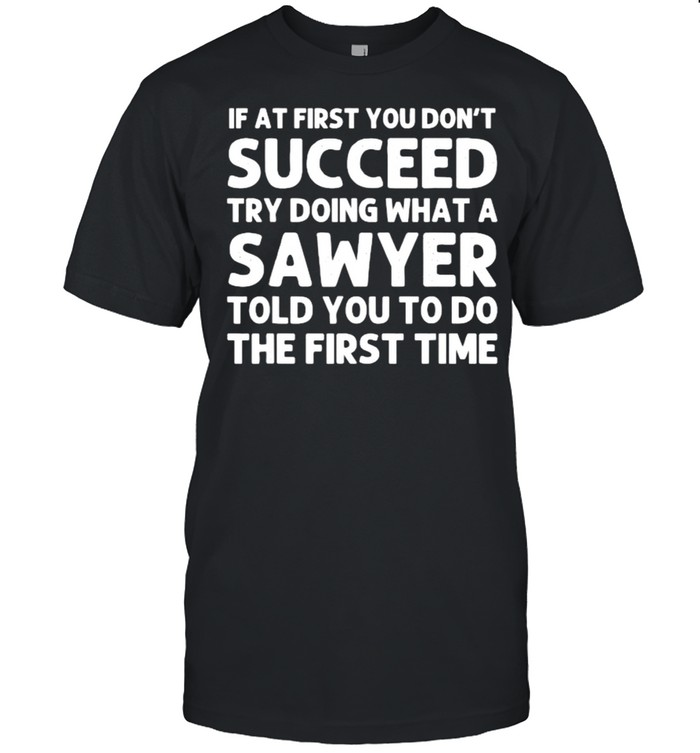 If at first you dont succeed try doing what a sawyer told you to do the first time shirt
