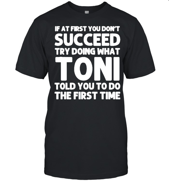 If at first you dont succeed try doing what toni told you to do the first time shirt