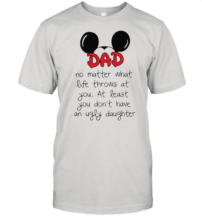 Mickey Dad no matter what life throws at you at least you dont have an ugly daughter shirt