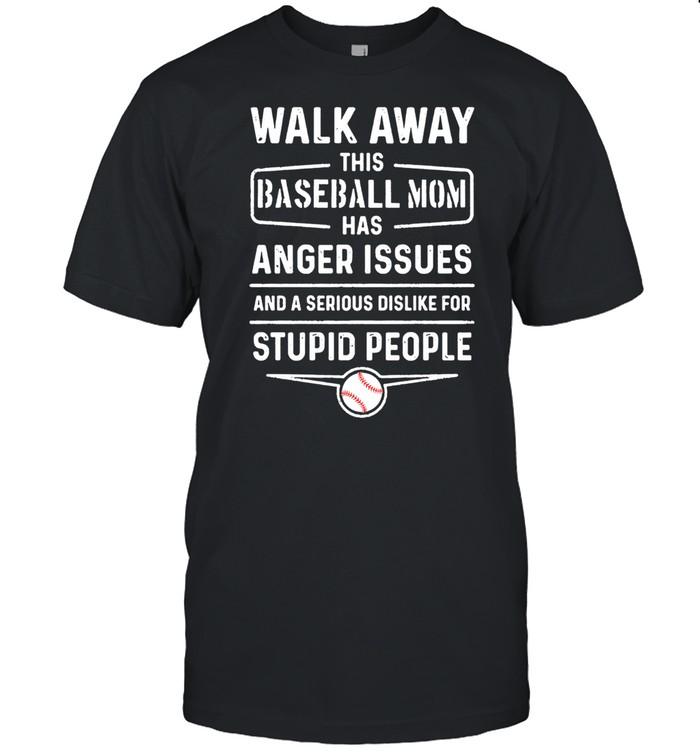 Walk Away This Baseball Mom Has Anger Issues Stupid People shirt