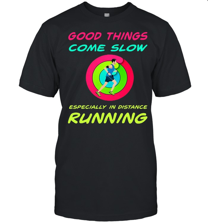 Good Things Come Slow Especially In Distance Running T-shirt