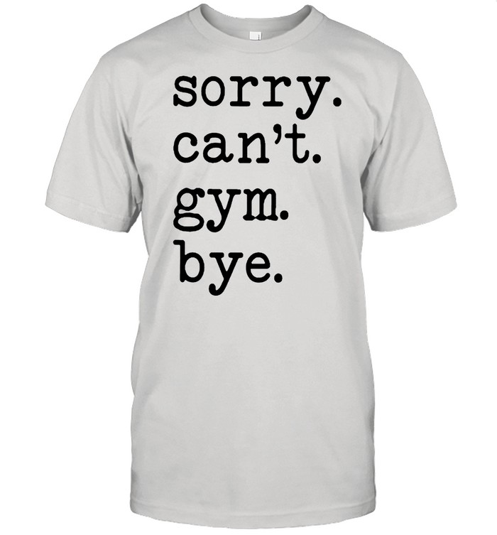 Sorry cant gym bye shirt
