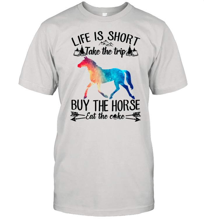 Life Is Short Take A Trip Buy The Horse Eat The Cake Horse shirt