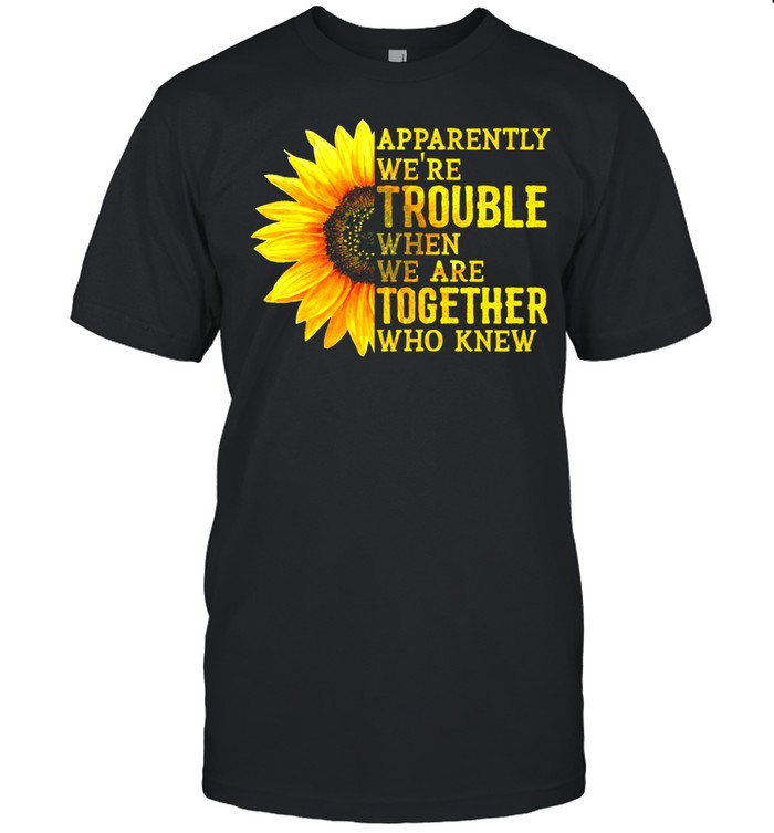 Sunflower Apparently Were Trouble When Were Together Who Knew shirt