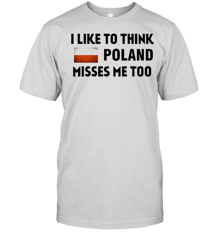 I Like To Think Poland Misses Me Too T-shirt