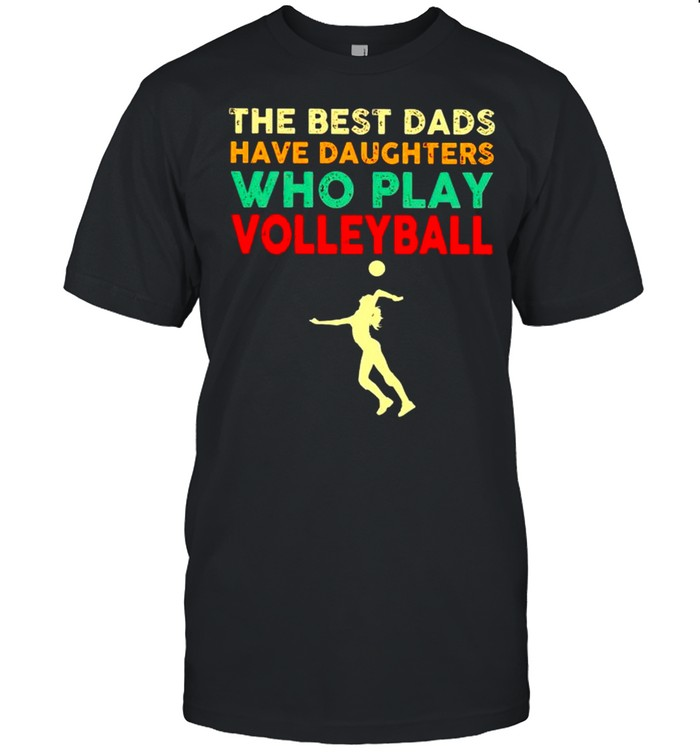 The best Dads have daughters who play volleyball vintage shirt