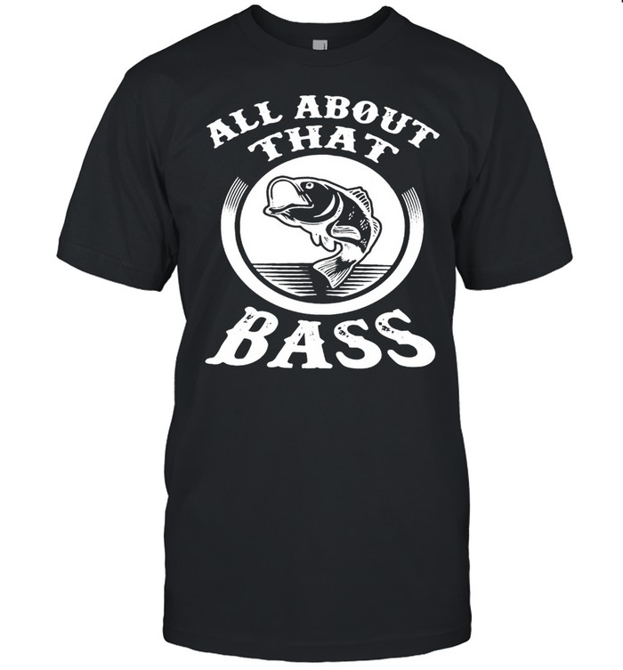 Fishing All about that Bass T-shirt