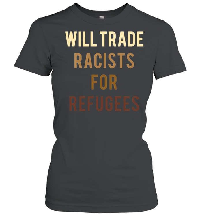 Will Trade Racists For Refugees Anti Trump Classic Women's T-shirt