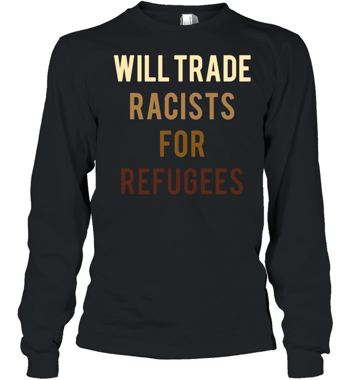 Will Trade Racists For Refugees Anti Trump Long Sleeved T-shirt