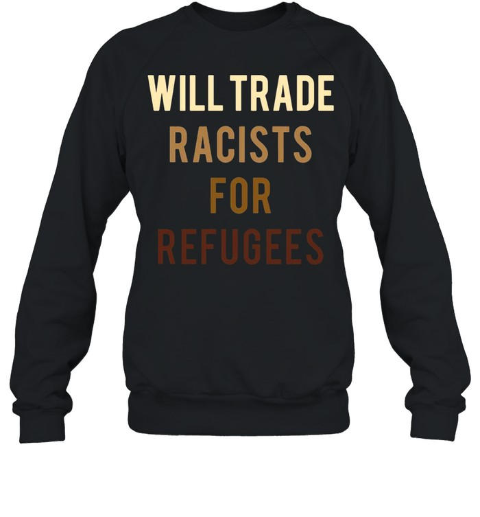Will Trade Racists For Refugees Anti Trump Unisex Sweatshirt