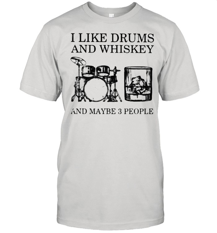 I Like Drum And Whiskey And Maybe 3 People Shirt