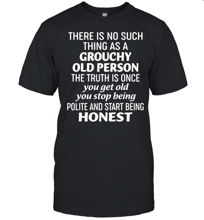 There Is No Such Thing As A Grouchy Old Person The Truth Is Once Shirt