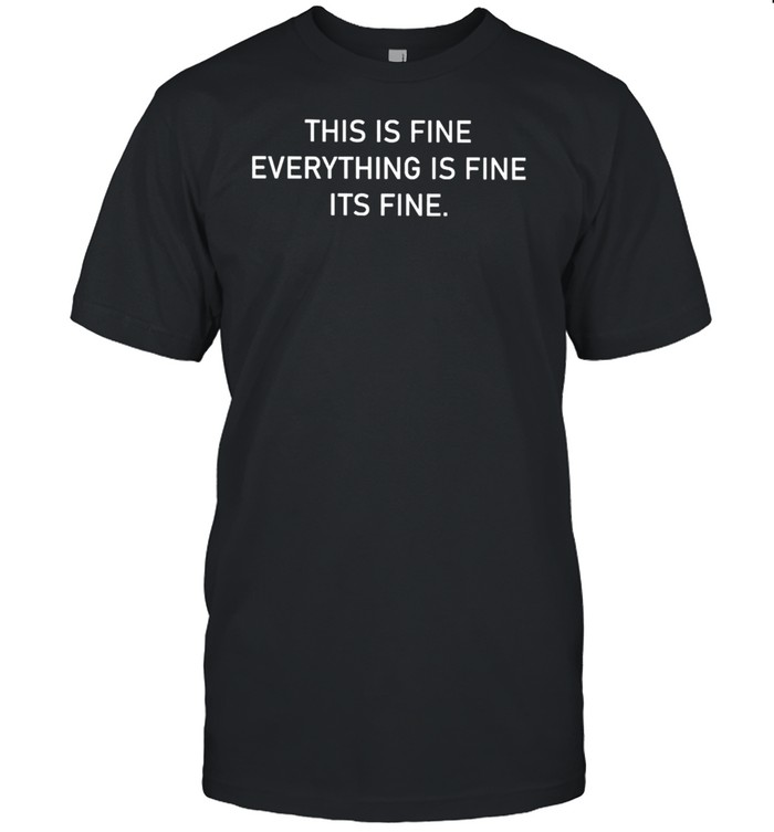 This is fine everything is fine it's fine shirt