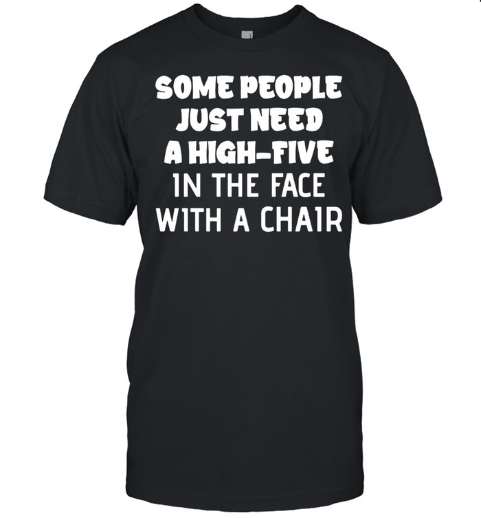 Nice Some People Just Need A High-Five In The Face With A Chair T-shirt