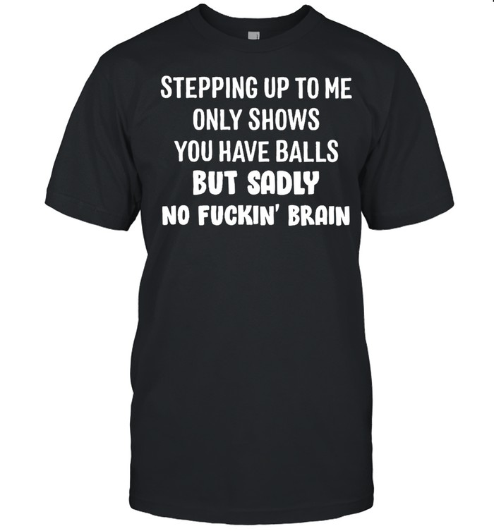 Stepping up to me only shows you have balls but sadly no fuckin brain shirt