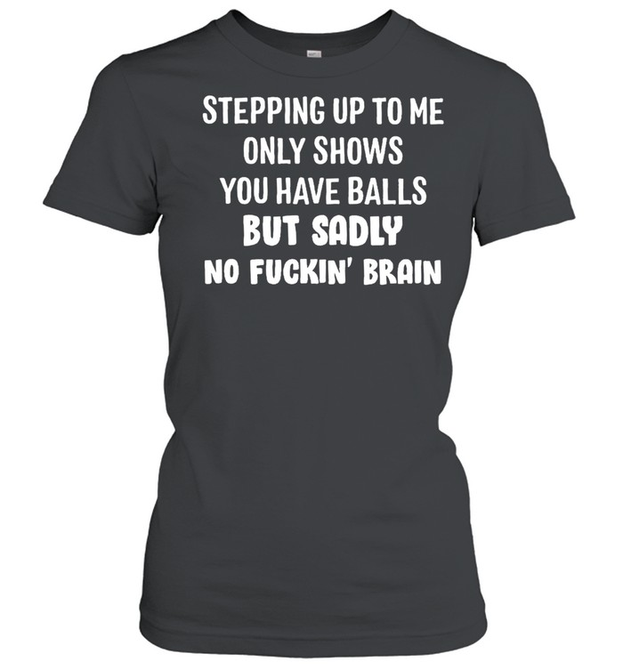 Stepping up to me only shows you have balls but sadly no fuckin brain shirt Classic Women's T-shirt