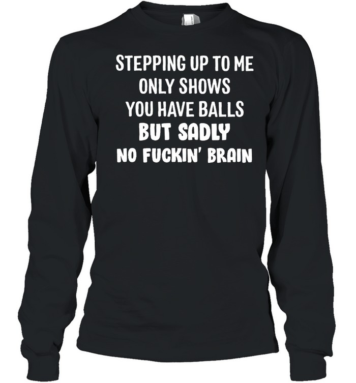 Stepping up to me only shows you have balls but sadly no fuckin brain shirt Long Sleeved T-shirt