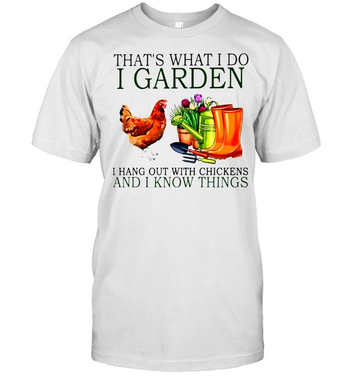 That's what I do I garden I hang out with chickens and I know things shirt