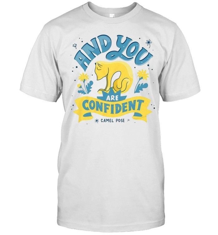 And You Are Confident shirt