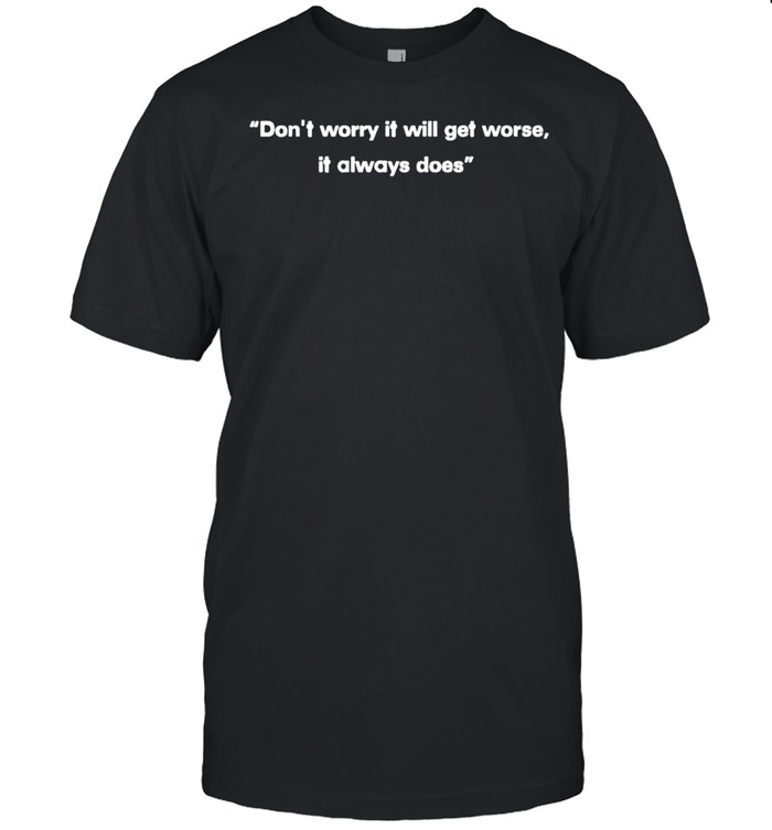 Don't worry it will get worse it always does shirt
