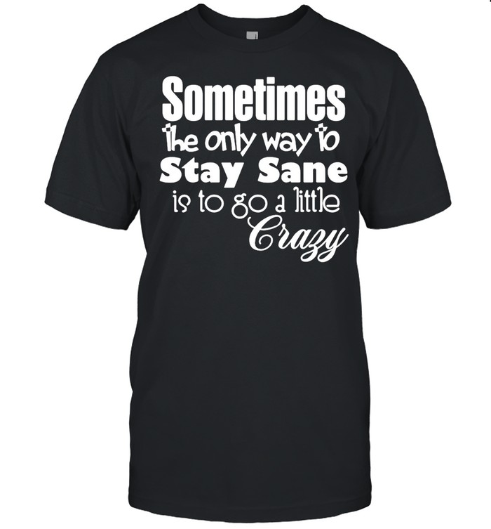 Sometimes The Only Way To Stay Sane Is To Go A Little Crazy Shirt