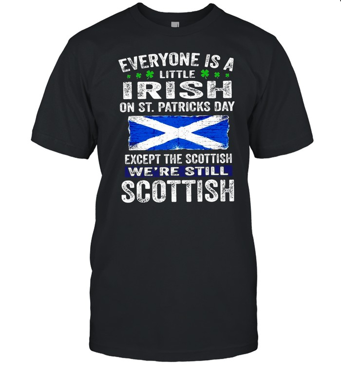 Everyone Is A Little Irish On St. Patrick's Day Except The Scottish We're Still Scottish T-shirt