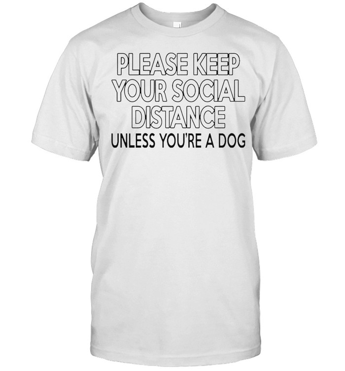 Please keep your social distance unless you're a dog shirt