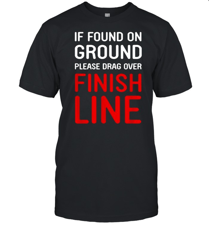 If Found On Ground Please Drag Over Finish Line Shirt